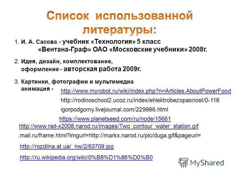 1. И. А. Сасова - учебник «Технология» 5 класс «Вентана-Граф» ОАО «Московские учебники» 2008 г. 2. Идея, дизайн, комплектование, оформление - авторская работа 2009 г. 3. Картинки, фотографии и мультимедиа анимация - http://www.myrobot.ru/wiki/index.p