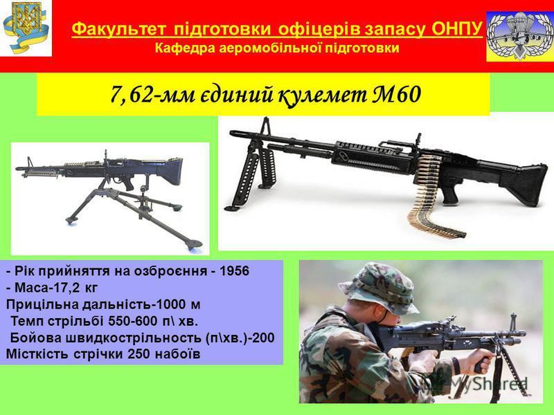 Факультет підготовки офіцерів запасу ОНПУ Кафедра аеромобільної підготовки 7,62-мм єдиний кулемет М60 - Рік прийняття на озброєння - 1956 - Маса-17,2 кг Прицільна дальність-1000 м Темп стрільбі 550-600 п\ хв. Бойова швидкострільность (п\хв.)-200 Міст