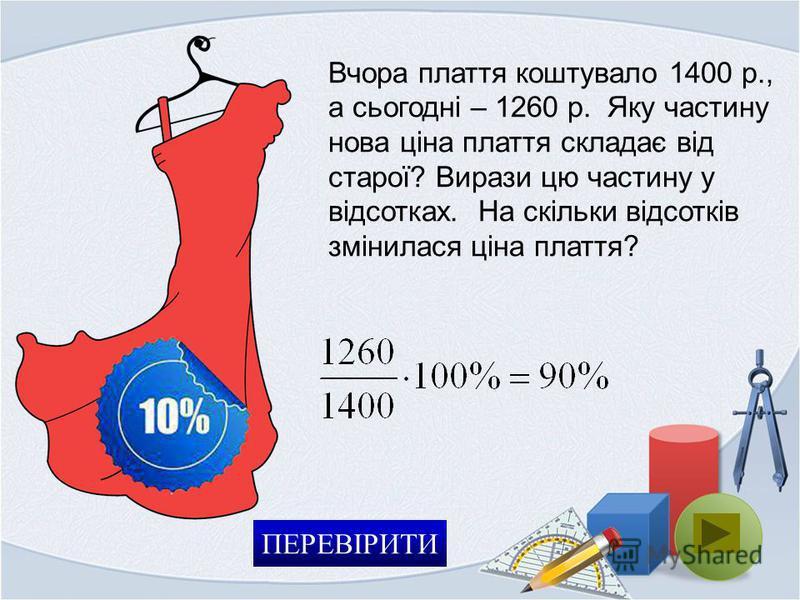 Вчора плаття коштувало 1400 р., а сьогодні – 1260 р. Яку частину нова ціна плаття складає від старої? Вирази цю частину у відсотках. На скільки відсотків змінилася ціна плаття? ПЕРЕВІРИТИ
