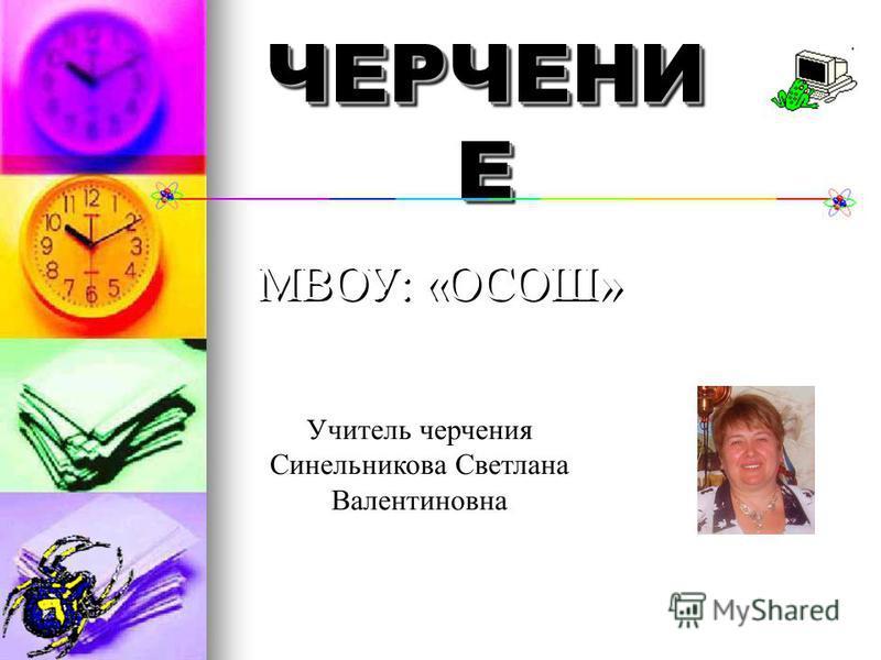 ЧЕРЧЕНИ Е МВОУ: «ОСОШ» Учитель черчения Синельникова Светлана Валентиновна