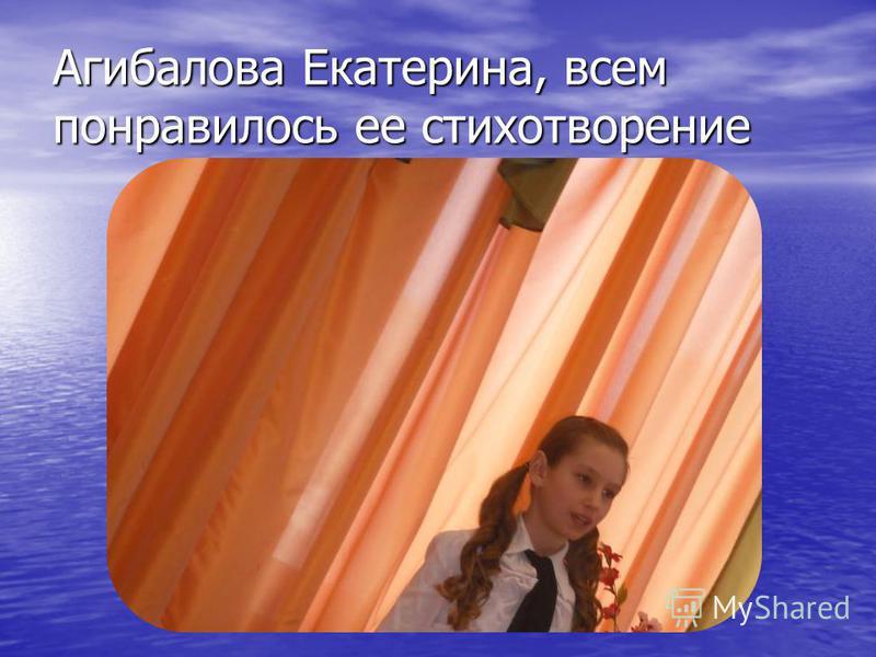 Агибалова Екатерина, всем понравилось ее стихотворение