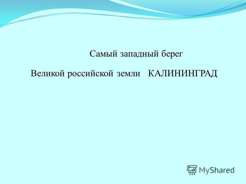 Самый западный берег Великой российской земли КАЛИНИНГРАД