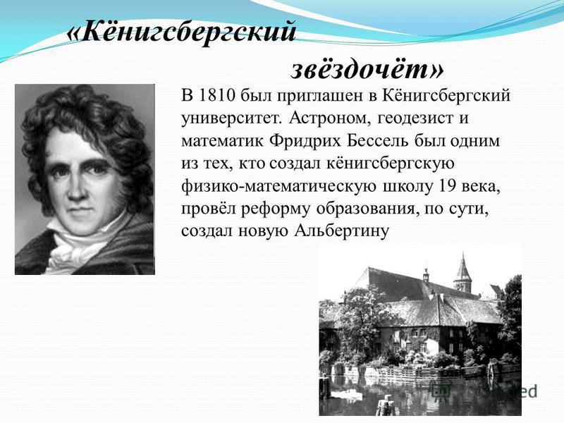 «Кёнигсбергский звёздочёт» В 1810 был приглашен в Кёнигсбергский университет. Астроном, геодезист и математик Фридрих Бессель был одним из тех, кто создал кёнигсбергскую физико-математическую школу 19 века, провёл реформу образования, по сути, создал