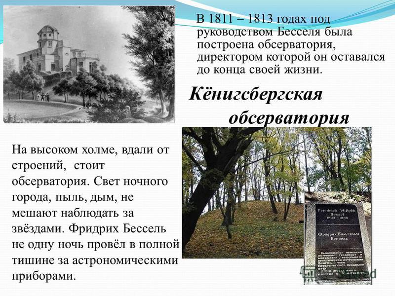 В 1811 – 1813 годах под руководством Бесселя была построена обсерватория, директором которой он оставался до конца своей жизни. На высоком холме, вдали от строений, стоит обсерватория. Свет ночного города, пыль, дым, не мешают наблюдать за звёздами.
