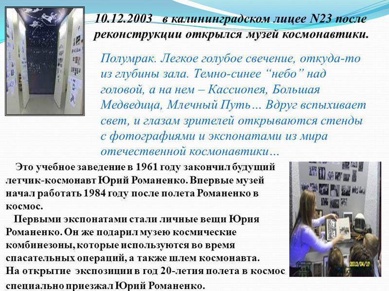 10.12.2003 в калининградском лицее N23 после реконструкции открылся музей космонавтики. Это учебное заведение в 1961 году закончил будущий летчик-космонавт Юрий Романенко. Впервые музей начал работать 1984 году после полета Романенко в космос. Первым