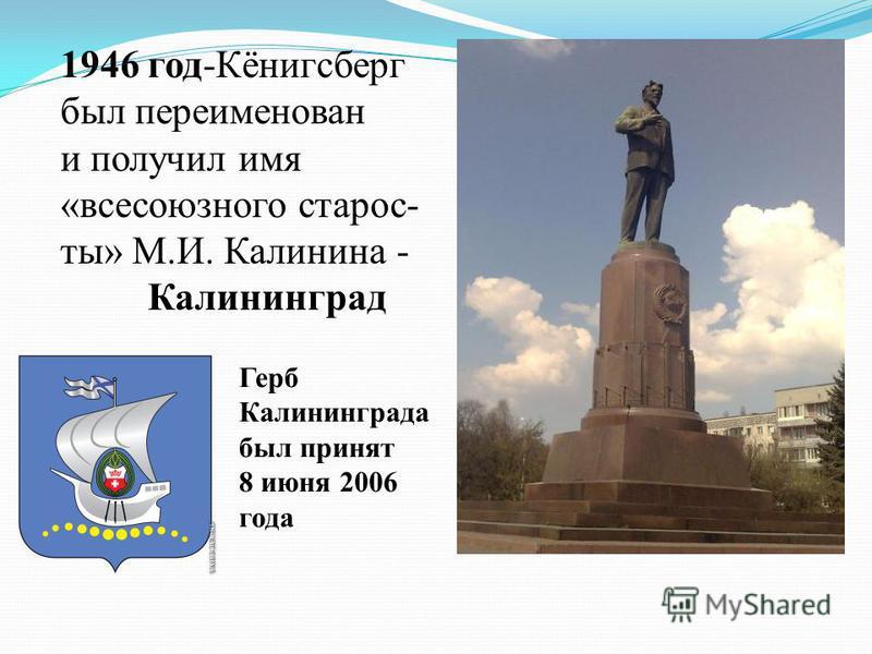 1946 год-Кёнигсберг был переименован и получил имя «всесоюзного старосты» М.И. Калинина - Калининград Герб Калининграда был принят 8 июня 2006 года