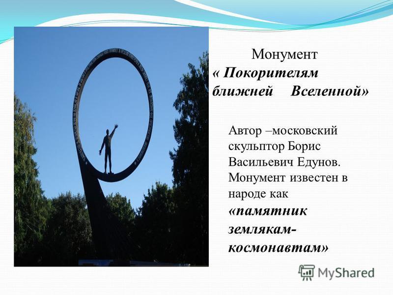Монумент « Покорителям ближней Вселенной» Автор –московский скульптор Борис Васильевич Едунов. Монумент известен в народе как «памятник землякам- космонавтам»