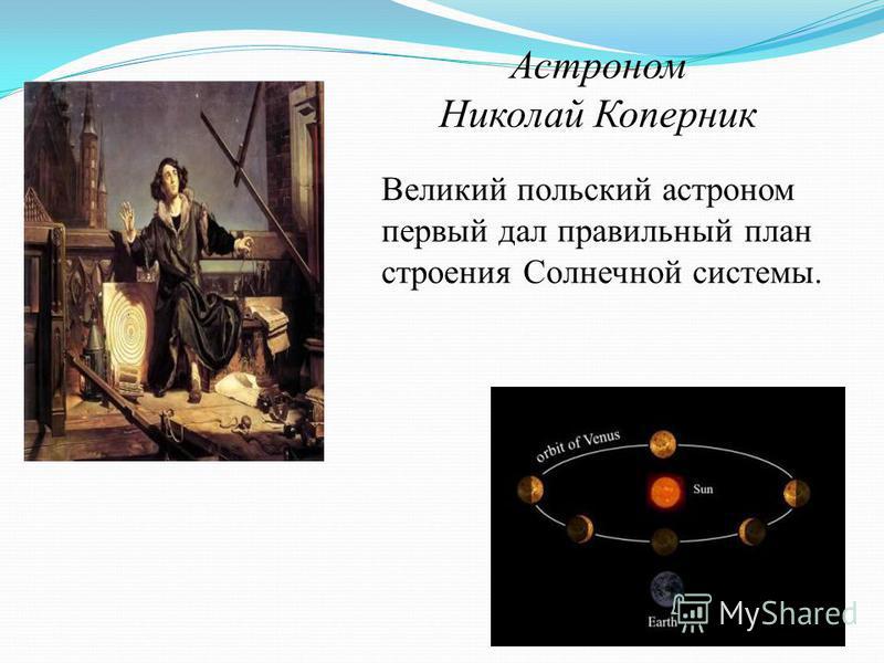 Астроном Николай Коперник Великий польский астроном первый дал правильный план строения Солнечной системы.