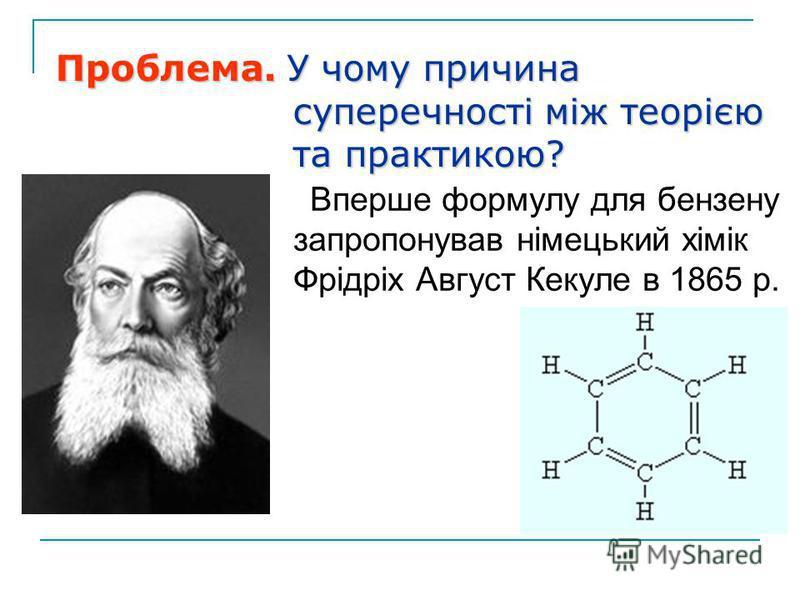 Вперше формулу для бензену запропонував німецький хімік Фрідріх Август Кекуле в 1865 р. Проблема. У чому причина суперечності між теорією суперечності між теорією та практикою? та практикою?