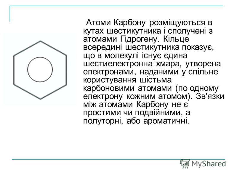 Атоми Карбону розміщуються в кутах шестикутника і сполучені з атомами Гідрогену. Кільце всередині шестикутника показує, що в молекулі існує єдина шестиелектронна хмара, утворена електронами, наданими у спільне користування шістьма карбоновими атомами