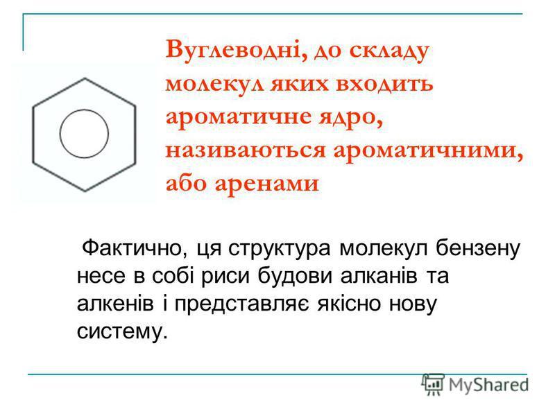 Вуглеводні, до складу молекул яких входить ароматичне ядро, називаються ароматичними, або аренами Фактично, ця структура молекул бензену несе в собі риси будови алканів та алкенів і представляє якісно нову систему.