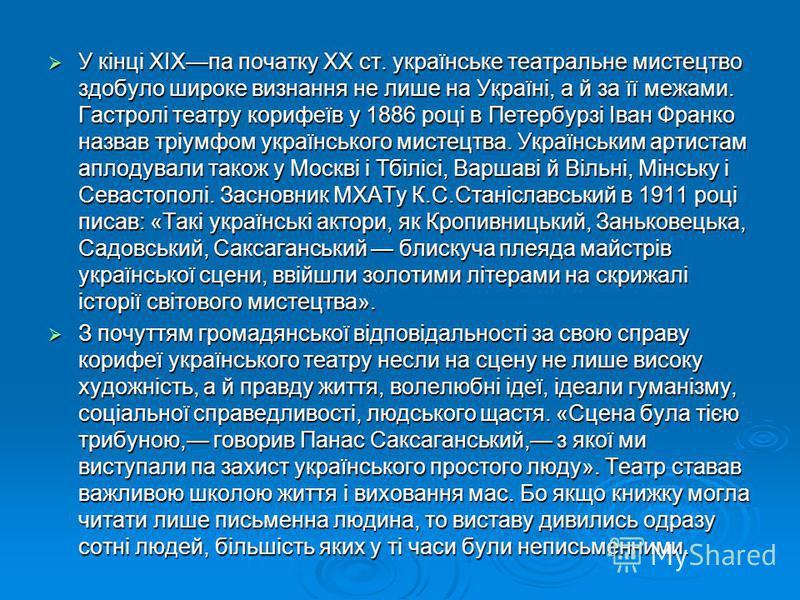 У кінці XIXпа початку XX ст. українське театральне мистецтво здобуло широке визнання не лише на Україні, а й за її межами. Гастролі театру корифеїв у 1886 році в Петербурзі Іван Франко назвав тріумфом українського мистецтва. Українським артистам апло