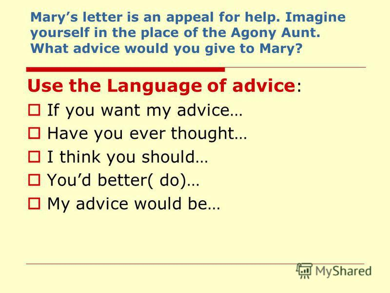 Marys letter is an appeal for help. Imagine yourself in the place of the Agony Aunt. What advice would you give to Mary? Use the Language of advice : If you want my advice… Have you ever thought… I think you should… Youd better( do)… My advice would