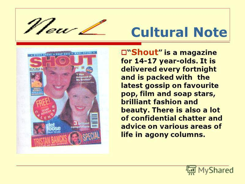 Cultural Note Shout is a magazine for 14-17 year-olds. It is delivered every fortnight and is packed with the latest gossip on favourite pop, film and soap stars, brilliant fashion and beauty. There is also a lot of confidential chatter and advice on