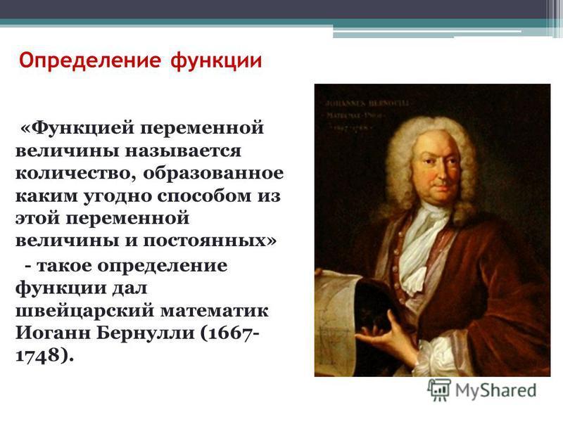 Определение функции «Функцией переменной величины называется количество, образованное каким угодно способом из этой переменной величины и постоянных» - такое определение функции дал швейцарский математик Иоганн Бернулли (1667- 1748).