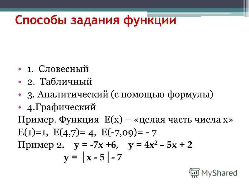 Способы задания функции 1. Словесный 2. Табличный 3. Аналитический (с помощью формулы) 4. Графический Пример. Функция Е(х) – «целая часть числа х» Е(1)=1, Е(4,7)= 4, Е(-7,09)= - 7 Пример 2. у = -7 х +6, у = 4 х 2 – 5 х + 2 у = х - 5- 7