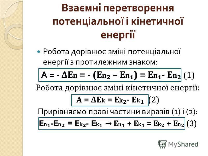 Взаємні перетворення потенціальної і кінетичної енергії Робота дорівнює зміні потенціальної енергії з протилежним знаком : А = - ΔЕ n = - (E n – E n ) = E n - E n (1) Робота дорівнює зміні кінетичної енергії: А = ΔE k = E k - E k (2) Прирівняємо прав