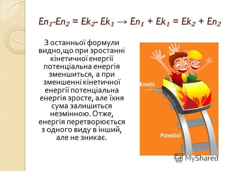En -En = Ek - Ek En + Ek = Ek + En En -En = Ek - Ek En + Ek = Ek + En З останньої формули видно, що при зростанні кінетичної енергії потенціальна енергія зменшиться, а при зменшенні кінетичної енергії потенціальна енергія зросте, але їхня сума залиши