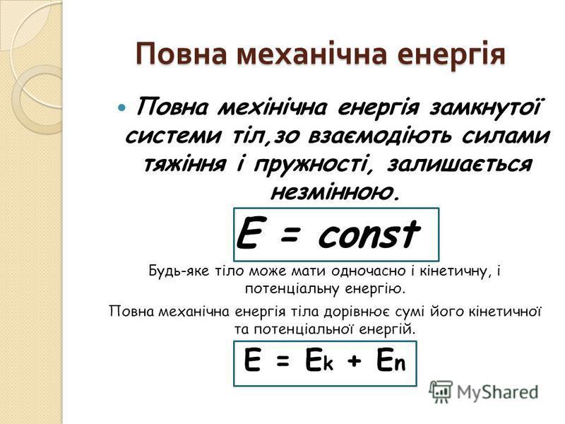 Повна механічна енергія Повна мехінічна енергія замкнутої системи тіл,зо взаємодіють силами тяжіння і пружності, залишається незмінною. E = const Будь-яке тіло може мати одночасно і кінетичну, і потенціальну енергію. Повна механічна енергія тіла дорі