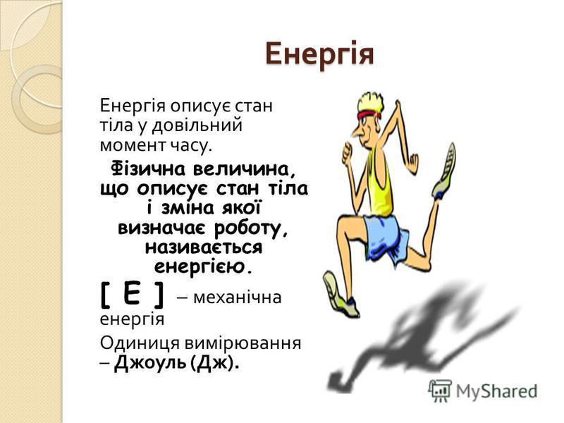 Енергія Енергія описує стан тіла у довільний момент часу. Фізична величина, що описує стан тіла і зміна якої визначає роботу, називається енергією. [ E ] – механічна енергія Одиниця вимірювання – Джоуль ( Дж ).