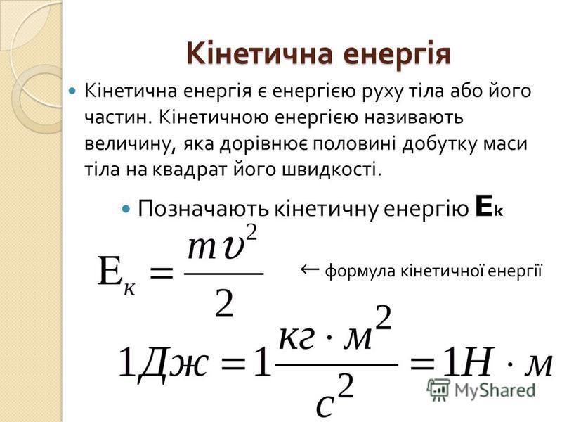 Кінетична енергія Кінетична енергія є енергією руху тіла або його частин. Кінетичною енергією називають величину, яка дорівнює половині добутку маси тіла на квадрат його швидкості. Позначають кінетичну енергію E k формула кінетичної енергії