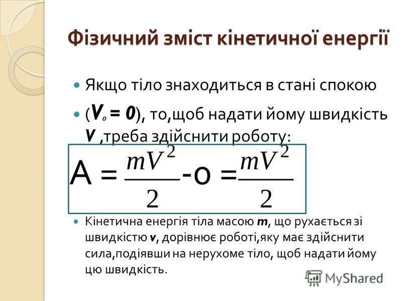 Фізичний зміст кінетичної енергії Якщо тіло знаходиться в стані спокою ( V = 0 ), то, щоб надати йому швидкість V, треба здійснити роботу : А = -0 = Кінетична енергія тіла масою m, що рухається зі швидкістю v, дорівнює роботі, яку має здійснити сила,