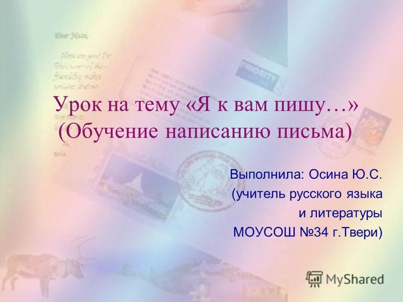 Выполнила: Осина Ю.С. (учитель русского языка и литературы МОУСОШ 34 г.Твери) Урок на тему «Я к вам пишу…» (Обучение написанию письма)