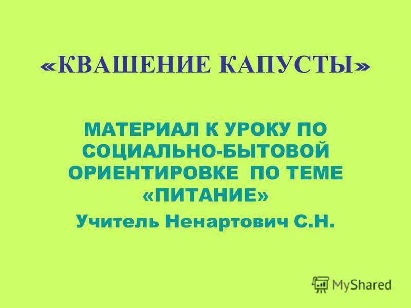 « КВАШЕНИЕ КАПУСТЫ » МАТЕРИАЛ К УРОКУ ПО СОЦИАЛЬНО-БЫТОВОЙ ОРИЕНТИРОВКЕ ПО ТЕМЕ «ПИТАНИЕ» Учитель Ненартович С.Н.