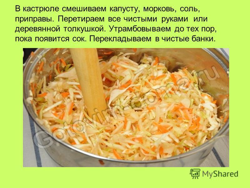 В кастрюле смешиваем капусту, морковь, соль, приправы. Перетираем все чистыми руками или деревянной толкушкой. Утрамбовываем до тех пор, пока появится сок. Перекладываем в чистые банки.