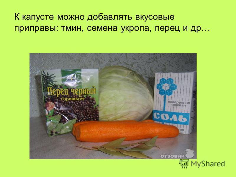 К капусте можно добавлять вкусовые приправы: тмин, семена укропа, перец и др…