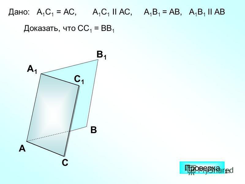 21 Дано: А 1 С 1 = АС, А 1 С 1 II АС, А 1 В 1 = АВ, А 1 В 1 II АВ Доказать, что CС 1 = ВB 1 А В1В1 С А1А1 В С1С1 Проверка