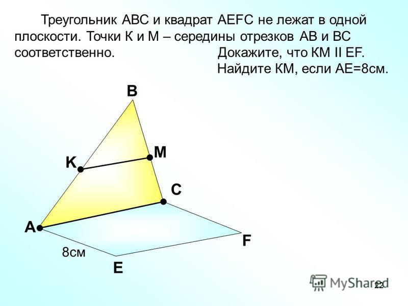22 А В С Е F K M Треугольник АВС и квадрат АEFC не лежат в одной плоскости. Точки К и М – середины отрезков АВ и ВС соответственно. Докажите, что КМ II EF. Найдите КМ, если АЕ=8 см. 8 см