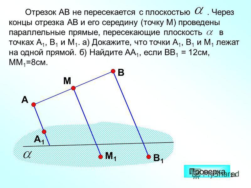 24 Отрезок АВ не пересекается с плоскостью. Через концы отрезка АВ и его середину (точку М) проведены параллельные прямые, пересекающие плоскость в точках А 1, В 1 и М 1. а) Докажите, что точки А 1, В 1 и М 1 лежат на одной прямой. б) Найдите АА 1, е