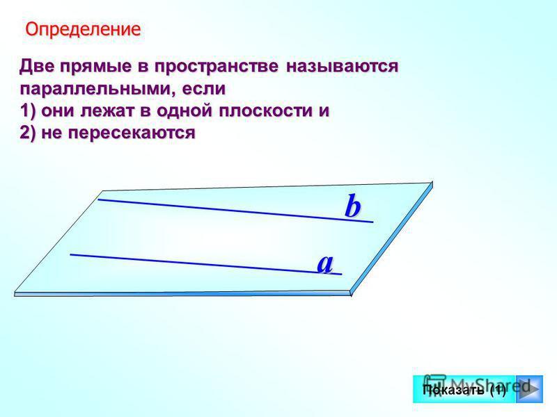 7 Две прямые в пространстве называются параллельными, если 1) они лежат в одной плоскости и 2) не пересекаются a b Определение Определение Показать (1)