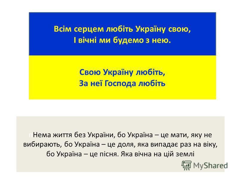 Всім серцем любіть Україну свою, І вічні ми будемо з нею. Свою Україну любіть, За неї Господа любіть пНема життя без України, бо Україна – це мати, яку не вибирають, бо Україна – це доля, яка випадає раз на віку, бо Україна – це пісня. Яка вічна на ц