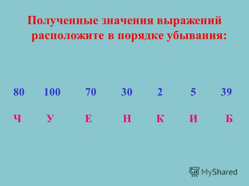 Полученные значения выражений расположите в порядке убывания: 80 100 70 30 2 5 39 Ч У Е Н К И Б