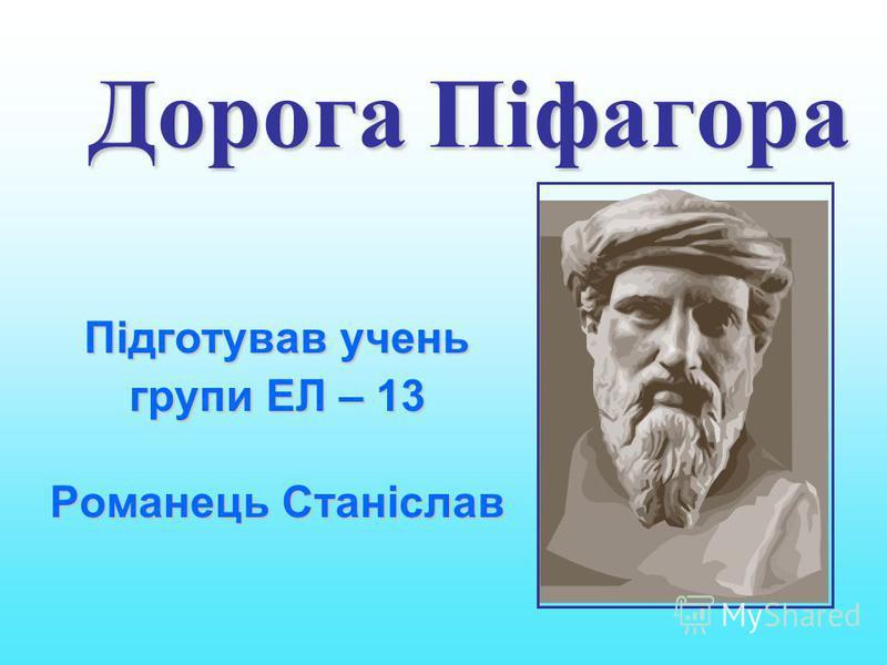 Дорога Піфагора Підготував учень групи ЕЛ – 13 Романець Станіслав Романець Станіслав