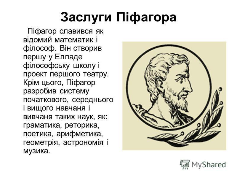 Заслуги Піфагора Піфагор славився як відомий математик і філософ. Він створив першу у Елладе філософську школу і проект першого театру. Крім цього, Піфагор разробив систему початкового, середнього і вищого навчаня і вивчаня таких наук, як: граматика,