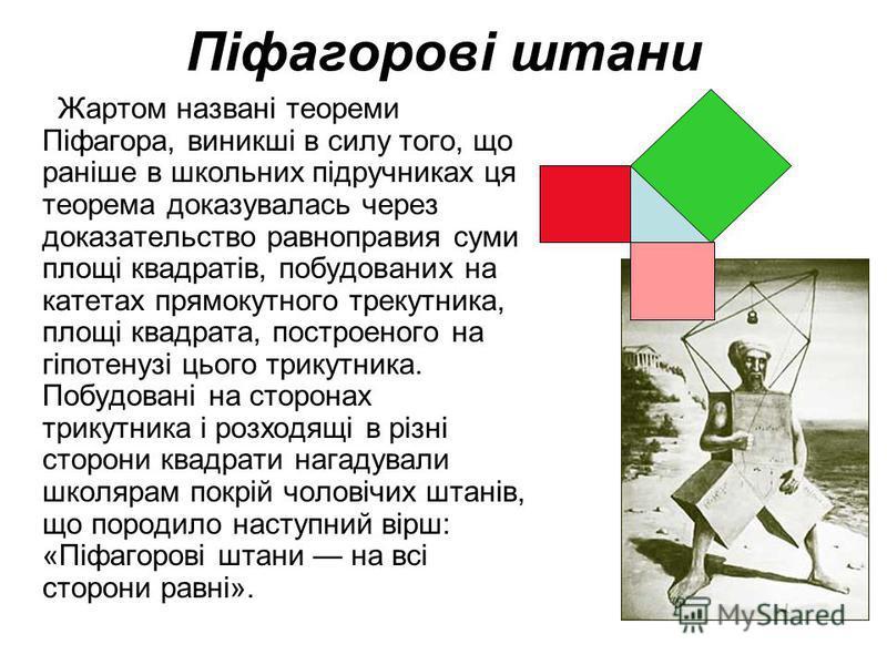 Піфагорові штани Жартом названі теореми Піфагора, виникші в силу того, що раніше в школьних підручниках ця теорема доказувалась через доказательство равноправия суми площі квадратів, побудованих на катетах прямокутного трекутника, площі квадрата, пос