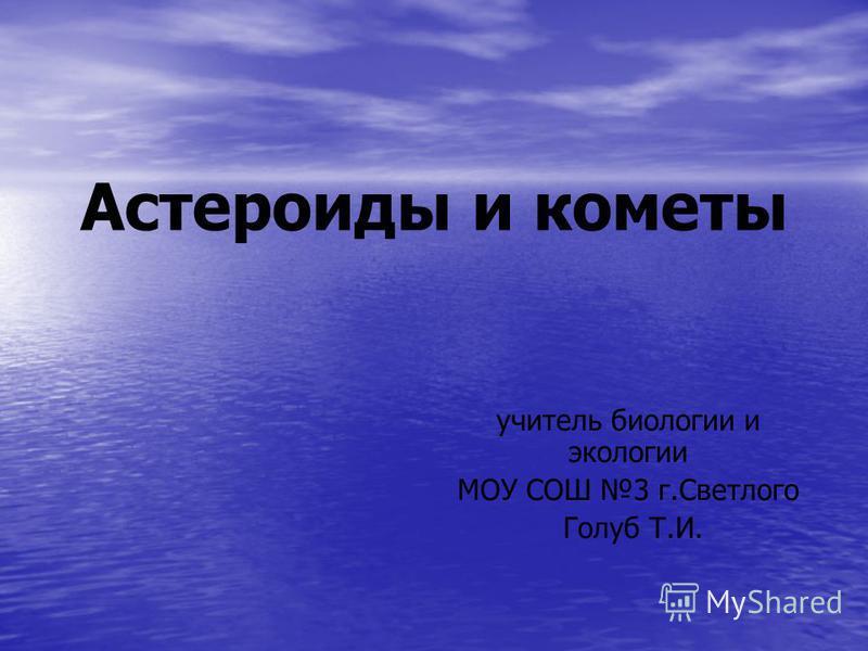 Астероиды и кометы учитель биологии и экологии МОУ СОШ 3 г.Светлого Голуб Т.И.