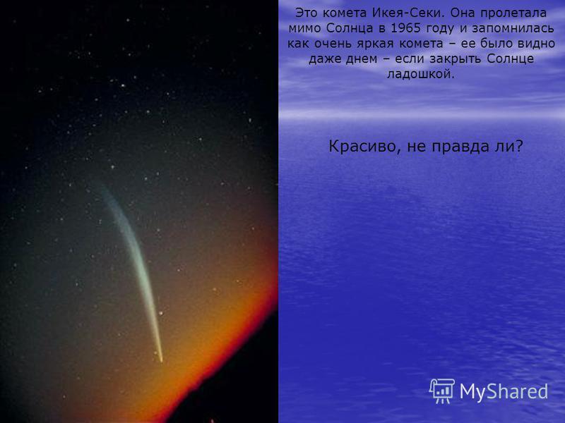 Это комета Икея-Секи. Она пролетала мимо Солнца в 1965 году и запомнилась как очень яркая комета – ее было видно даже днем – если закрыть Солнце ладошкой. Красиво, не правда ли?