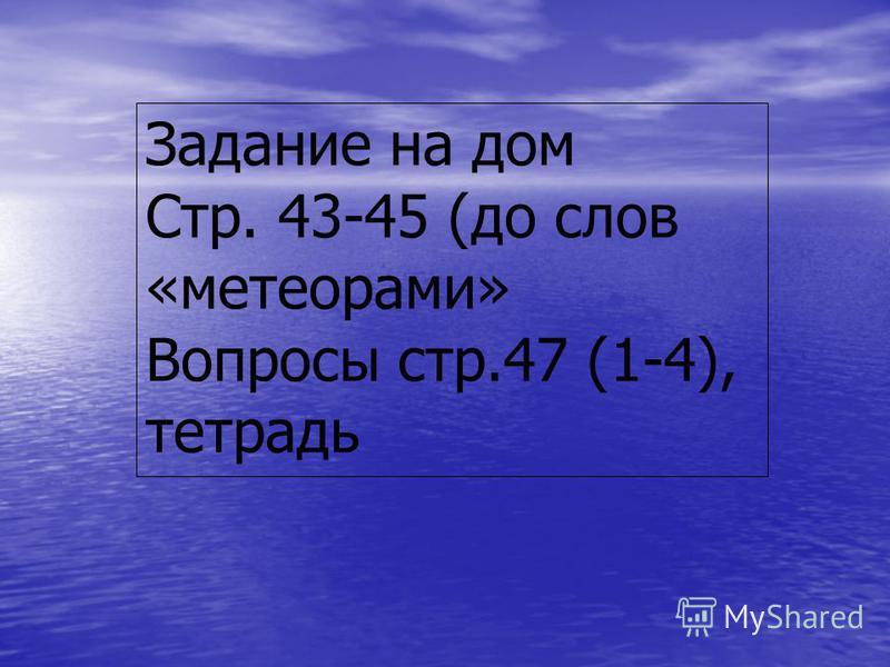 Задание на дом Стр. 43-45 (до слов «метеорами» Вопросы стр.47 (1-4), тетрадь