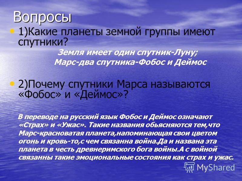 Вопросы 1)Какие планеты земной группы имеют спутники? Земля имеет один спутник-Луну; Марс-два спутника-Фобос и Деймос 2)Почему спутники Марса называются «Фобос» и «Деймос»? В переводе на русский язык Фобос и Деймос означают «Страх» и «Ужас». Такие на