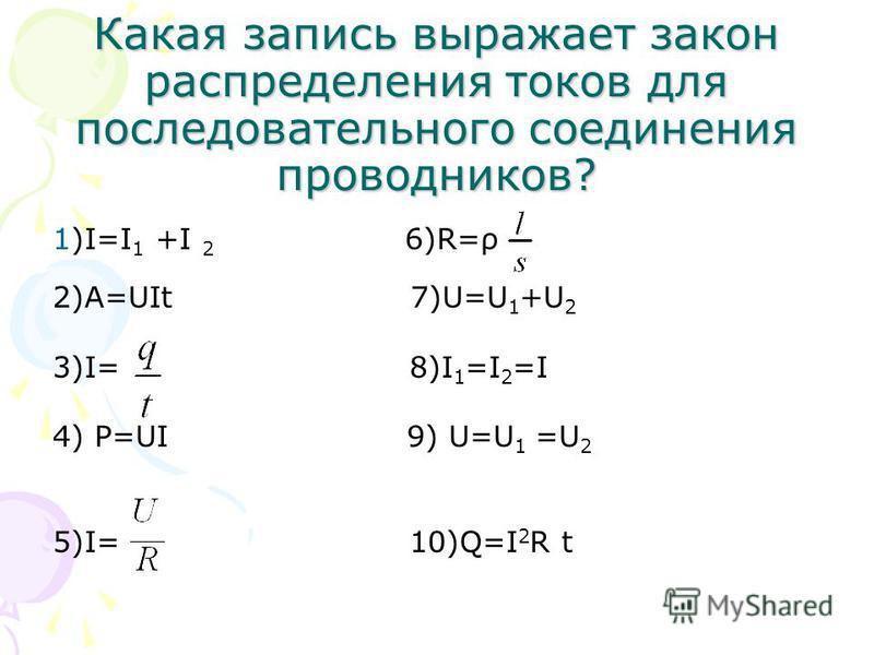 Какая запись выражает закон распределения токов для последовательного соединения проводников? 1)I=I 1 +I 2 6)R=ρ 2)A=UIt 7)U=U 1 +U 2 3)I= 8)I 1 =I 2 =I 4) P=UI 9) U=U 1 =U 2 5)I= 10)Q=I 2 R t