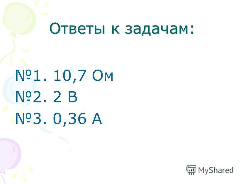 Ответы к задачам: 1. 10,7 Ом 2. 2 В 3. 0,36 А