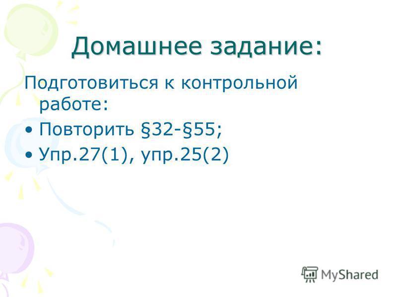Домашнее задание: Подготовиться к контрольной работе: Повторить §32-§55; Упр.27(1), упр.25(2)