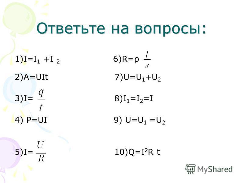 Ответьте на вопросы: 1)I=I 1 +I 2 6)R=ρ 2)A=UIt 7)U=U 1 +U 2 3)I= 8)I 1 =I 2 =I 4) P=UI 9) U=U 1 =U 2 5)I= 10)Q=I 2 R t