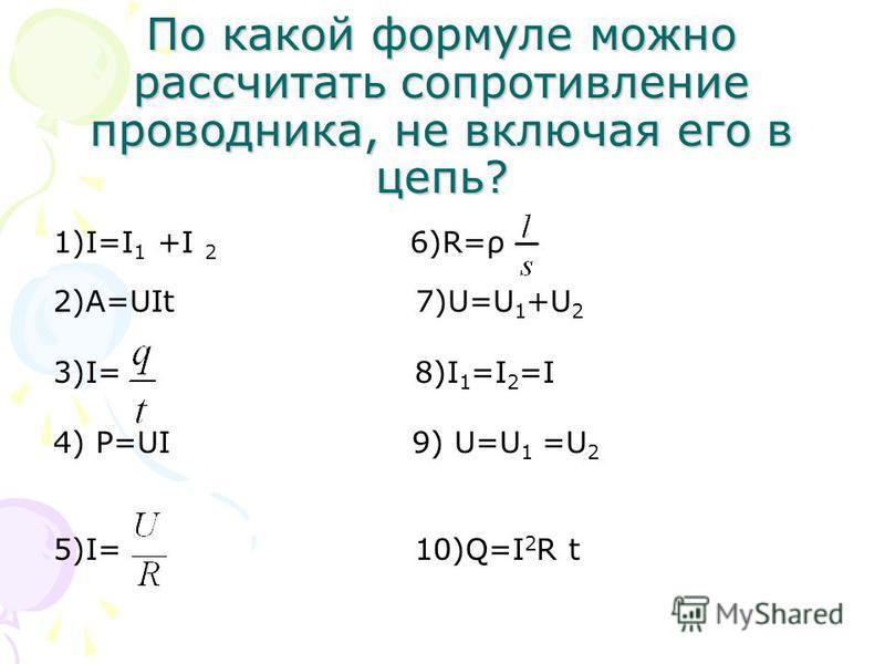 По какой формуле можно рассчитать сопротивление проводника, не включая его в цепь? 1)I=I 1 +I 2 6)R=ρ 2)A=UIt 7)U=U 1 +U 2 3)I= 8)I 1 =I 2 =I 4) P=UI 9) U=U 1 =U 2 5)I= 10)Q=I 2 R t