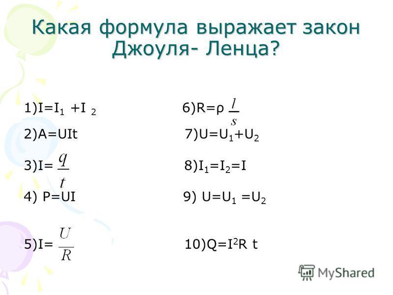 Какая формула выражает закон Джоуля- Ленца? 1)I=I 1 +I 2 6)R=ρ 2)A=UIt 7)U=U 1 +U 2 3)I= 8)I 1 =I 2 =I 4) P=UI 9) U=U 1 =U 2 5)I= 10)Q=I 2 R t