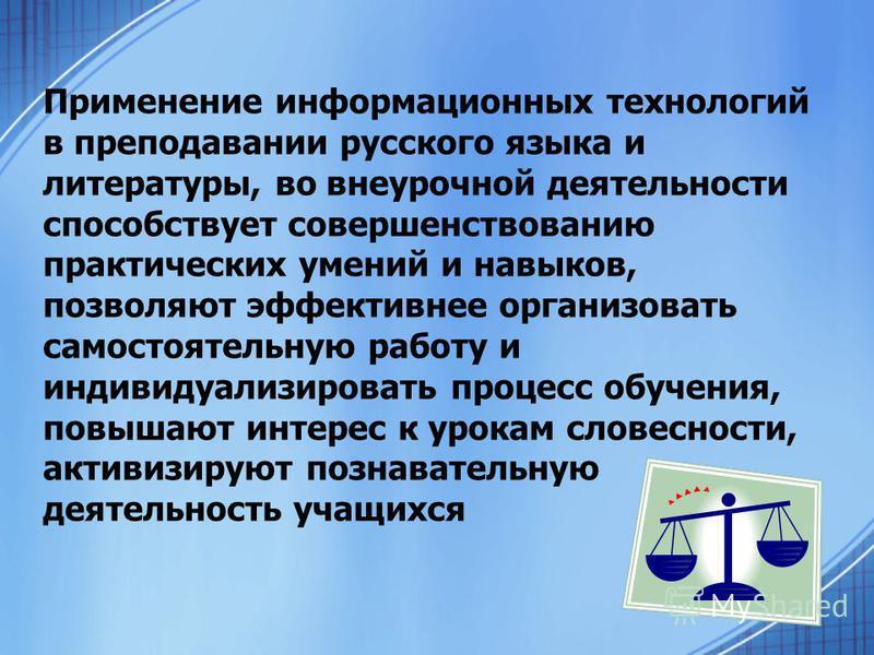 Применение информационных технологий в преподавании русского языка и литературы, во внеурочной деятельности способствует совершенствованию практических умений и навыков, позволяют эффективнее организовать самостоятельную работу и индивидуализировать